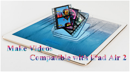 How to Make Videos Compatible with iPad Air 2?