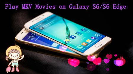 Watch MKV Movies on Samsung Galaxy S6/S6 Edge/S5/S4/S3?