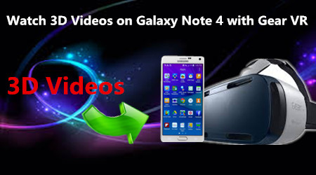 How to watch 3D Videos on Galaxy Note 4 with Gear VR