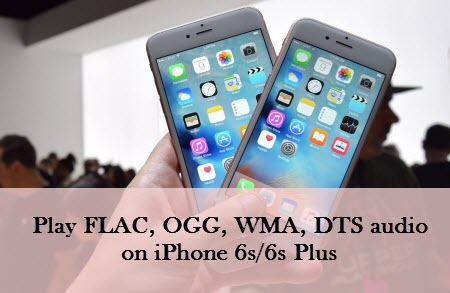 How to Play FLAC, OGG, WMA, DTS on iPhone 6s/6s Plus iOS 9?