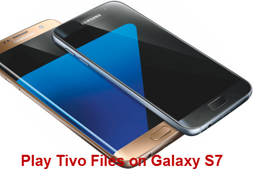 How to Transfer and Play Tivo Files on Samsung Galaxy S7?