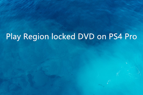 Remove Region locked from DVD movies for playing on PS4 Pro